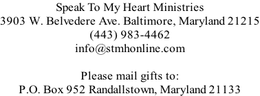 Speak To My Heart Ministries 3903 W. Belvedere Ave. Baltimore, Maryland 21215 (443) 983-4462 info@stmhonline.com  Please mail gifts to:  P.O. Box 952 Randallstown, Maryland 21133